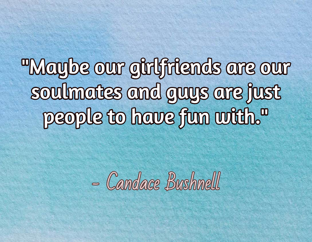 Maybe our girlfriends are our soulmates and guys are just people to have fun with.