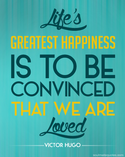 Lifes greatest happiness is to be convinced that we are loved.